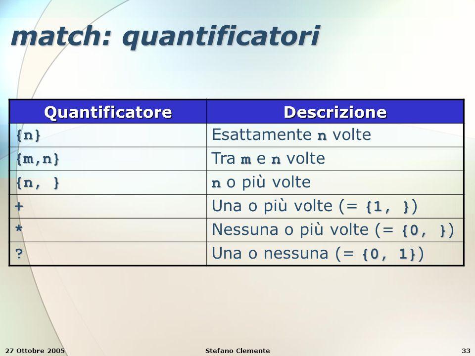 27 Ottobre 2005Stefano Clemente33 match: quantificatori QuantificatoreDescrizione {n} n Esattamente n volte {m,n} mn Tra m e n volte {n, } n n o più volte + {1, } Una o più volte (= {1, } ) * {0, } Nessuna o più volte (= {0, } ) .