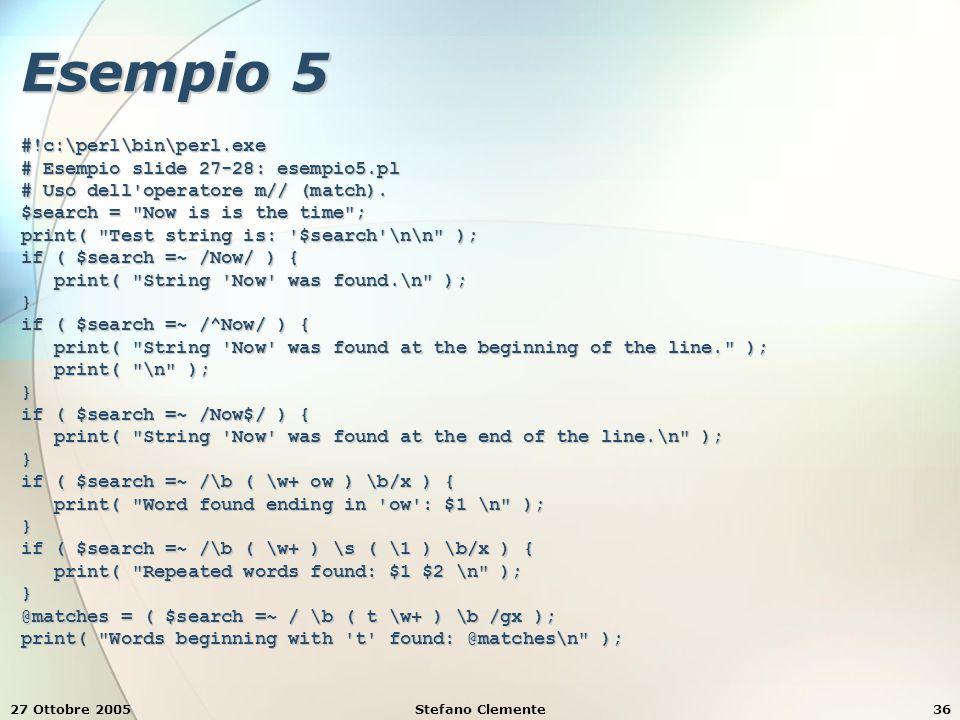 27 Ottobre 2005Stefano Clemente36 Esempio 5 #!c:\perl\bin\perl.exe # Esempio slide 27-28: esempio5.pl # Uso dell operatore m// (match).