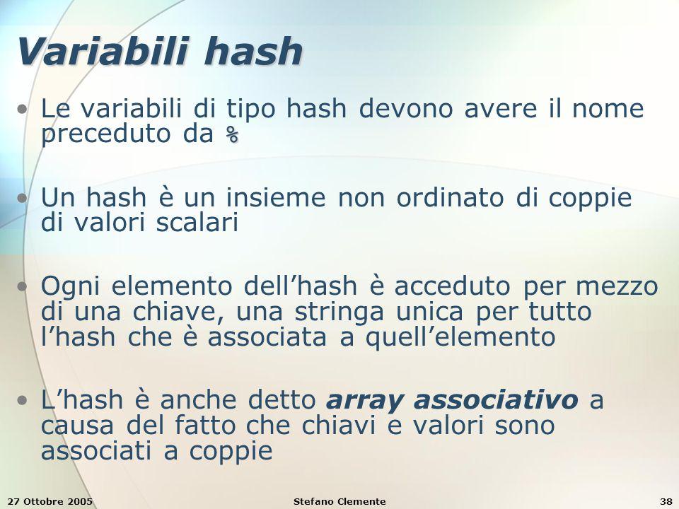 27 Ottobre 2005Stefano Clemente38 Variabili hash %Le variabili di tipo hash devono avere il nome preceduto da % Un hash è un insieme non ordinato di coppie di valori scalari Ogni elemento dell'hash è acceduto per mezzo di una chiave, una stringa unica per tutto l'hash che è associata a quell'elemento L'hash è anche detto array associativo a causa del fatto che chiavi e valori sono associati a coppie
