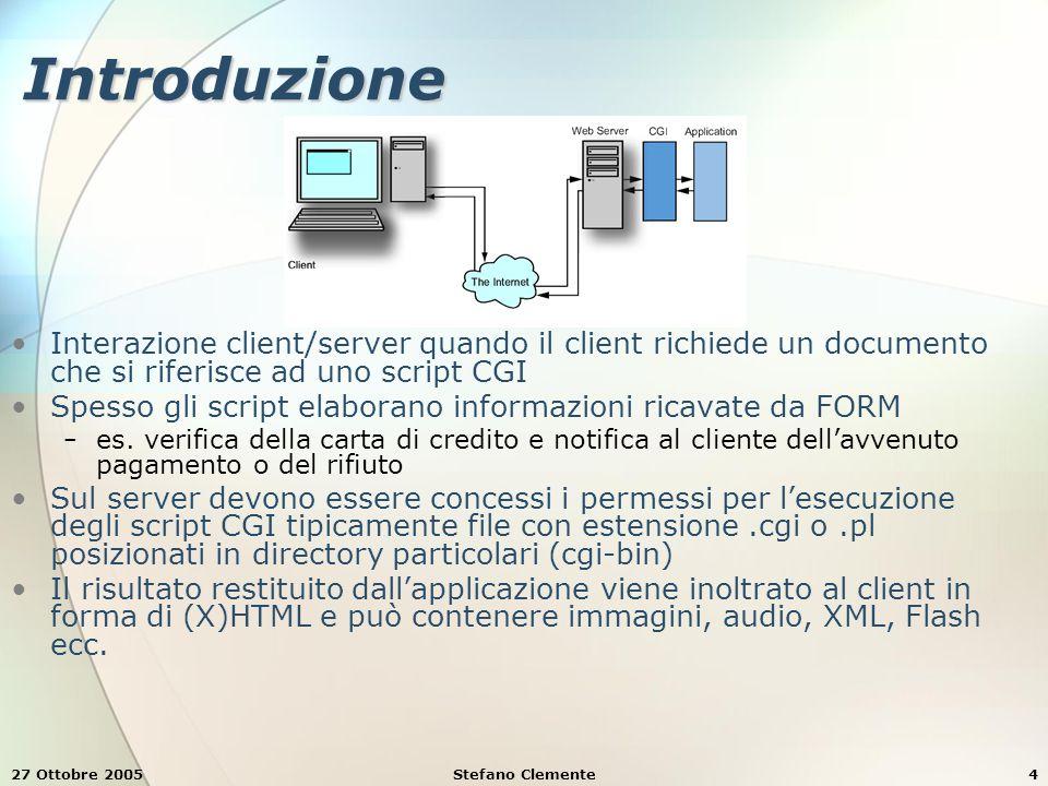 27 Ottobre 2005Stefano Clemente4 Introduzione Interazione client/server quando il client richiede un documento che si riferisce ad uno script CGI Spesso gli script elaborano informazioni ricavate da FORM − es.