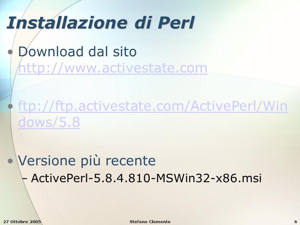 27 Ottobre 2005Stefano Clemente6 Installazione di Perl Download dal sito http://www.activestate.com http://www.activestate.com ftp://ftp.activestate.com/ActivePerl/Win dows/5.8ftp://ftp.activestate.com/ActivePerl/Win dows/5.8 Versione più recente − ActivePerl-5.8.4.810-MSWin32-x86.msi