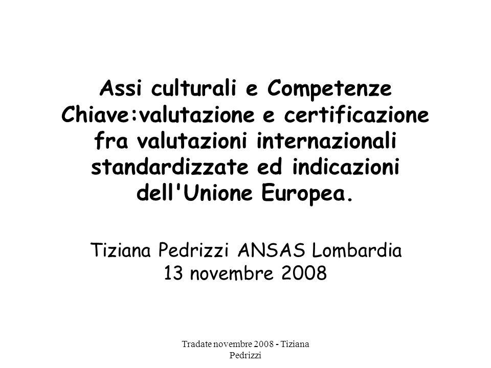 Tradate novembre 2008 - Tiziana Pedrizzi Assi culturali e Competenze Chiave:valutazione e certificazione fra valutazioni internazionali standardizzate ed indicazioni dell Unione Europea.