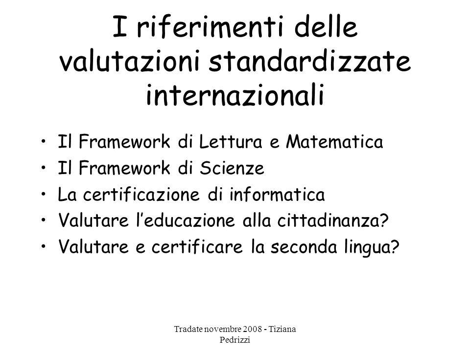 Tradate novembre 2008 - Tiziana Pedrizzi I riferimenti delle valutazioni standardizzate internazionali Il Framework di Lettura e Matematica Il Framework di Scienze La certificazione di informatica Valutare l'educazione alla cittadinanza.