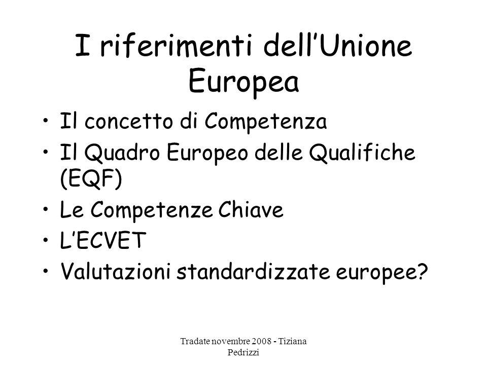 Tradate novembre 2008 - Tiziana Pedrizzi I riferimenti dell'Unione Europea Il concetto di Competenza Il Quadro Europeo delle Qualifiche (EQF) Le Competenze Chiave L'ECVET Valutazioni standardizzate europee