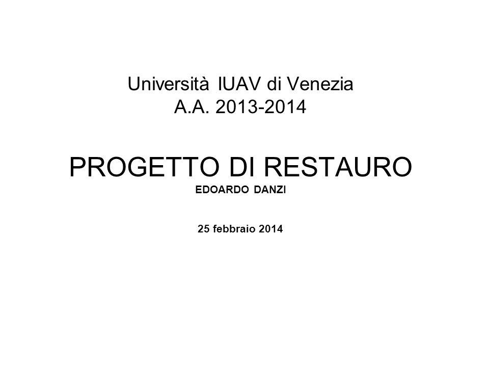 Università IUAV di Venezia A.A. 2013-2014 PROGETTO DI RESTAURO EDOARDO DANZI 25 febbraio 2014