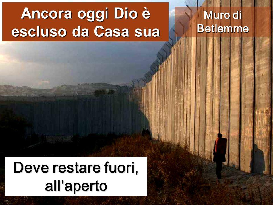 Deve restare fuori, all'aperto Muro di Betlemme Ancora oggi Dio è escluso da Casa sua