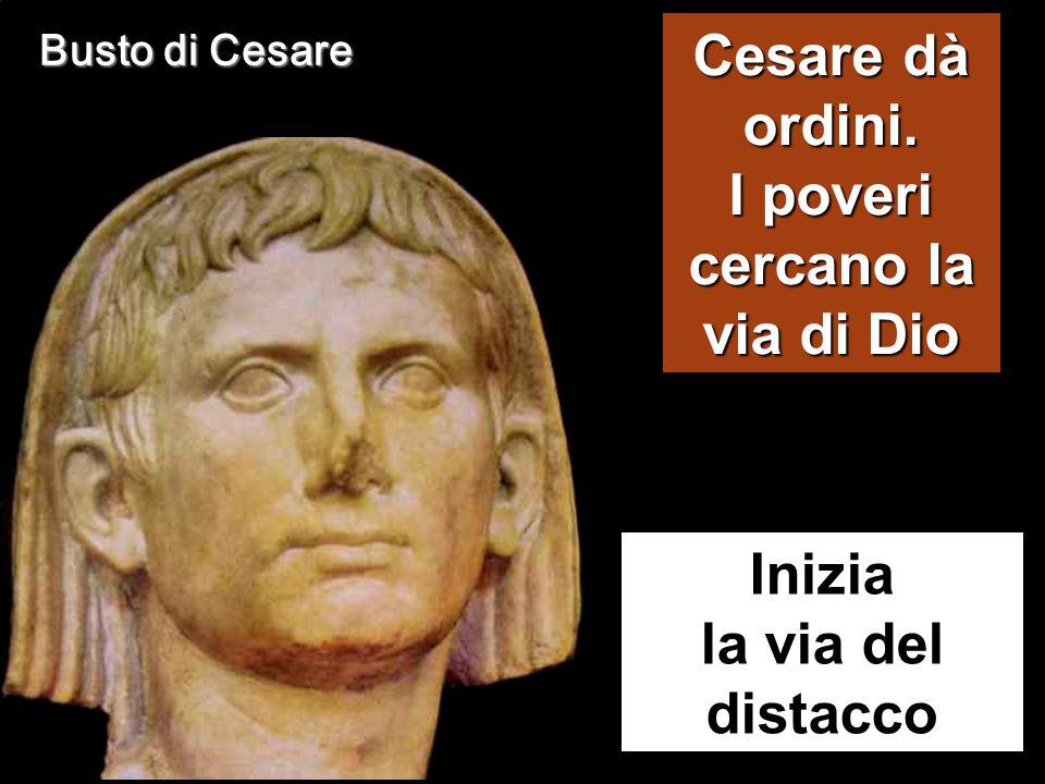 Busto di Cesare Inizia la via del distacco Cesare dà ordini. I poveri cercano la via di Dio