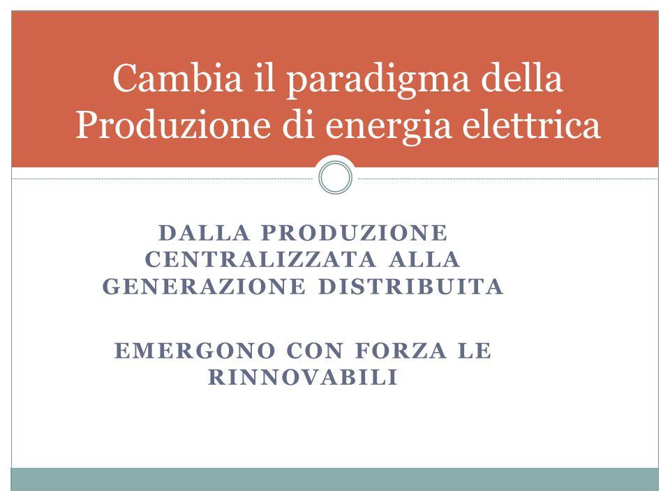 DALLA PRODUZIONE CENTRALIZZATA ALLA GENERAZIONE DISTRIBUITA EMERGONO CON FORZA LE RINNOVABILI Cambia il paradigma della Produzione di energia elettrica