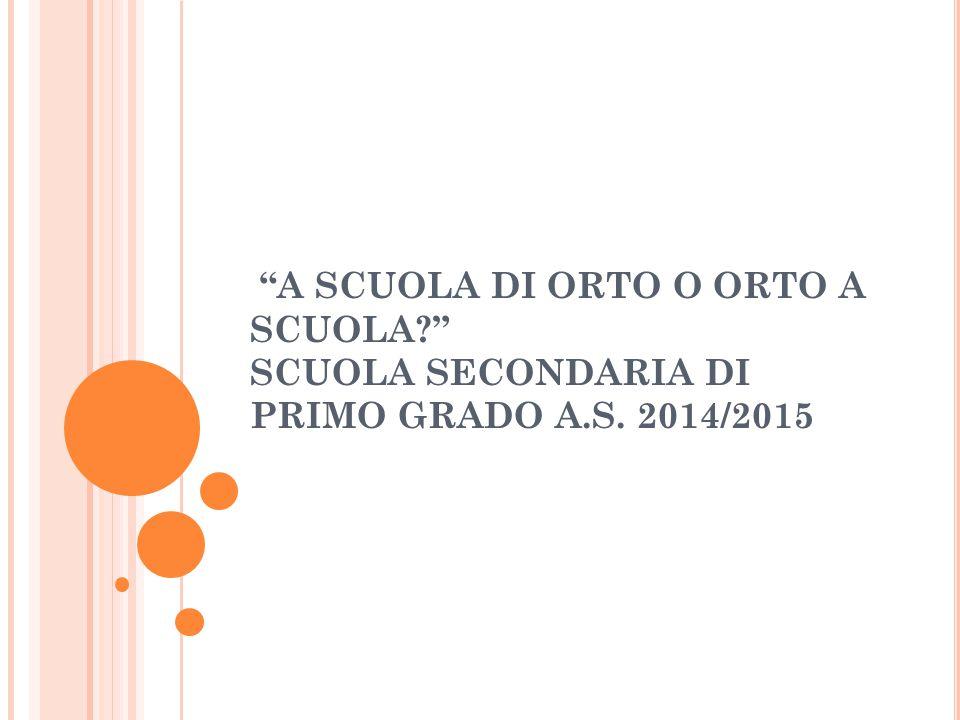 A SCUOLA DI ORTO O ORTO A SCUOLA? SCUOLA SECONDARIA DI PRIMO GRADO A.S. 2014/2015