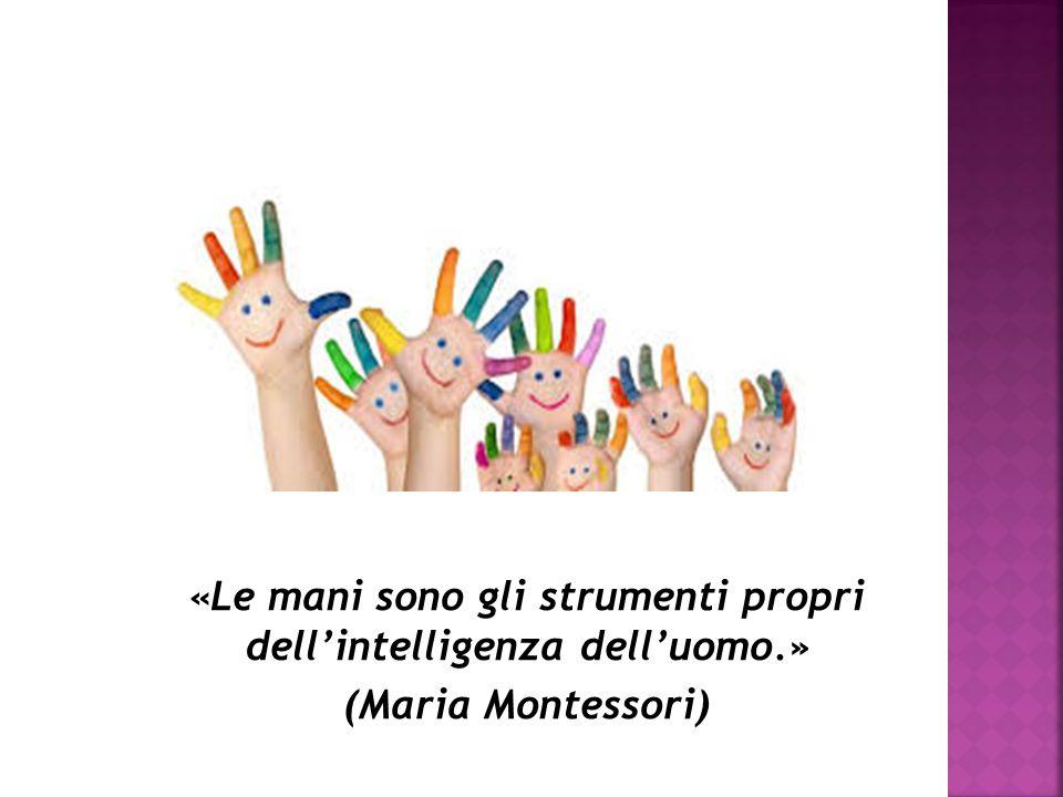 «Le mani sono gli strumenti propri dell'intelligenza dell'uomo.» (Maria Montessori)