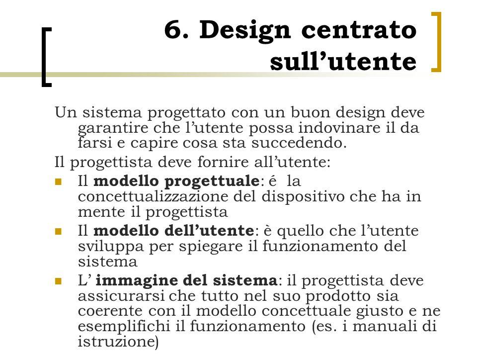 6. Design centrato sull'utente Un sistema progettato con un buon design deve garantire che l'utente possa indovinare il da farsi e capire cosa sta suc