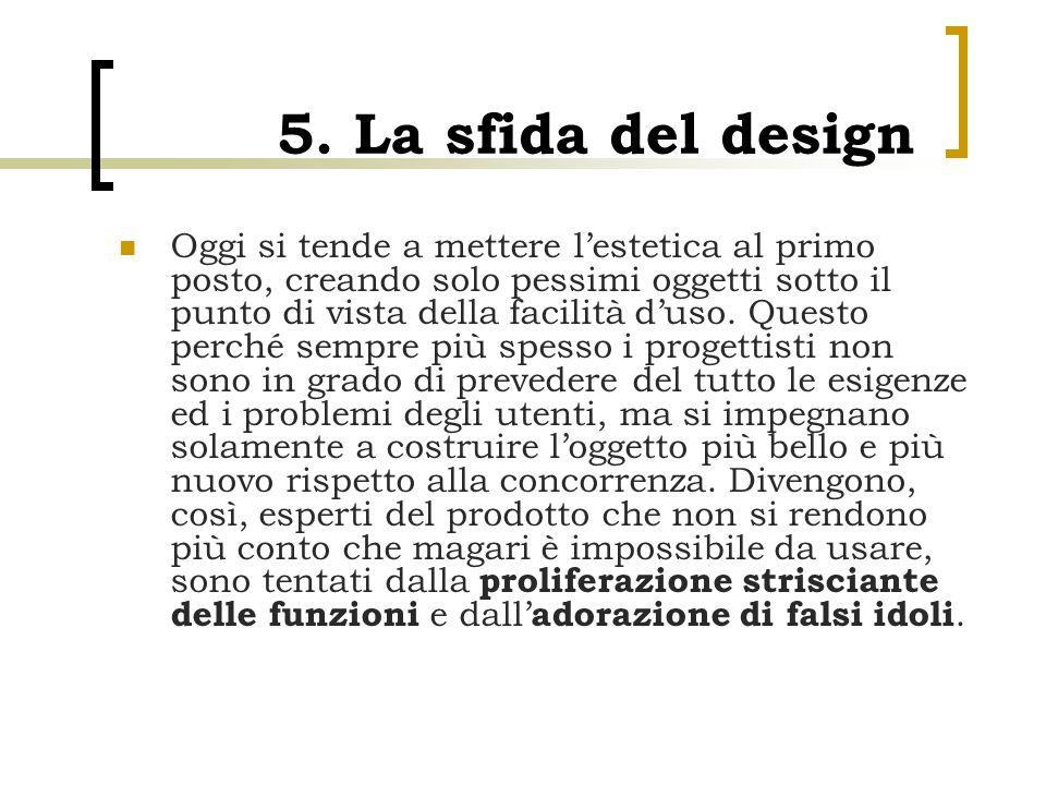 5. La sfida del design Oggi si tende a mettere l'estetica al primo posto, creando solo pessimi oggetti sotto il punto di vista della facilità d'uso. Q