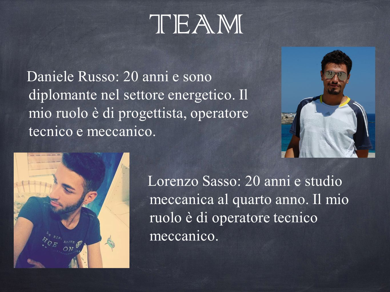 TEAM Daniele Russo: 20 anni e sono diplomante nel settore energetico. Il mio ruolo è di progettista, operatore tecnico e meccanico. Lorenzo Sasso: 20