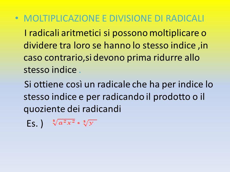 MOLTIPLICAZIONE E DIVISIONE DI RADICALI I radicali aritmetici si possono moltiplicare o dividere tra loro se hanno lo stesso indice,in caso contrario,