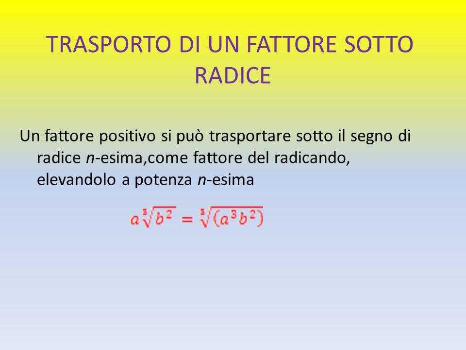 TRASPORTO DI UN FATTORE SOTTO RADICE Un fattore positivo si può trasportare sotto il segno di radice n-esima,come fattore del radicando, elevandolo a