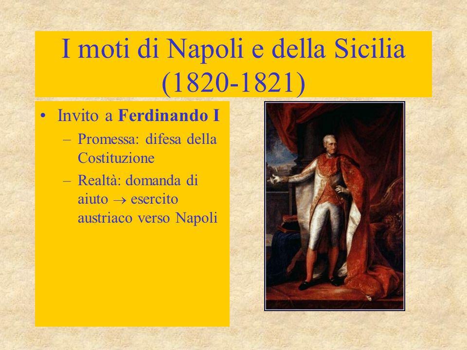 I moti di Napoli e della Sicilia (1820-1821) Invito a Ferdinando I –Promessa: difesa della Costituzione –Realtà: domanda di aiuto  esercito austriaco