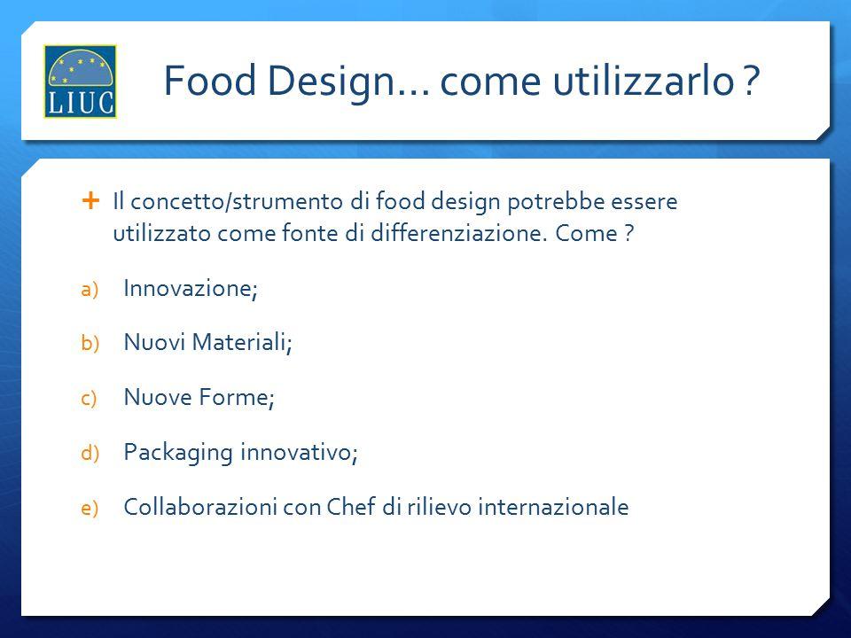 Food Design… come utilizzarlo ?  Il concetto/strumento di food design potrebbe essere utilizzato come fonte di differenziazione. Come ? a) Innovazion