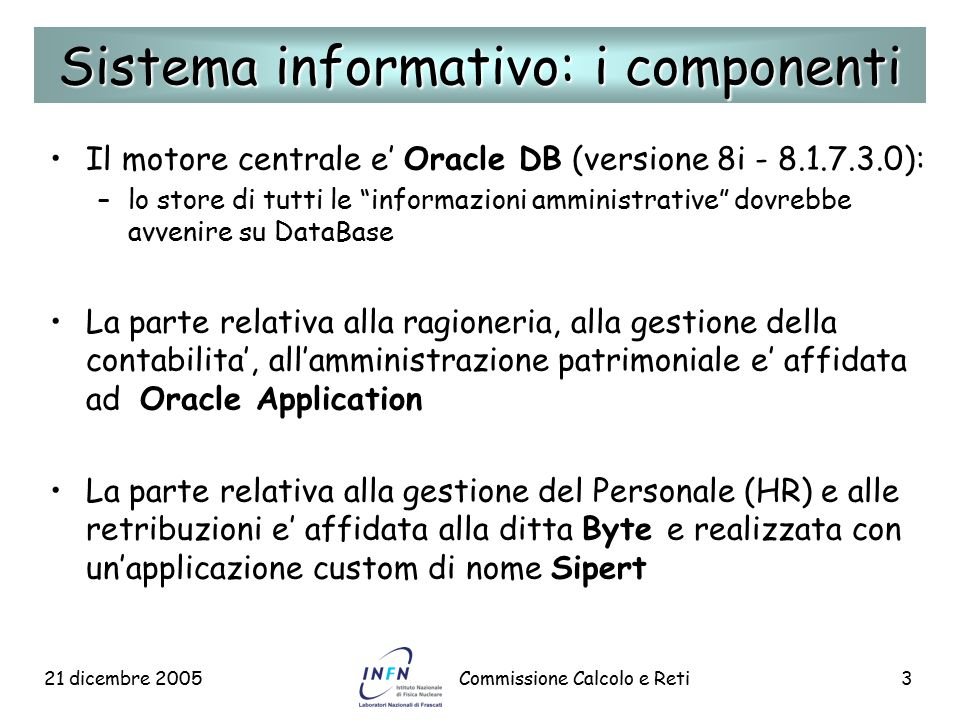 """21 dicembre 2005Commissione Calcolo e Reti3 Il motore centrale e' Oracle DB (versione 8i - 8.1.7.3.0): – –lo store di tutti le """"informazioni amministr"""