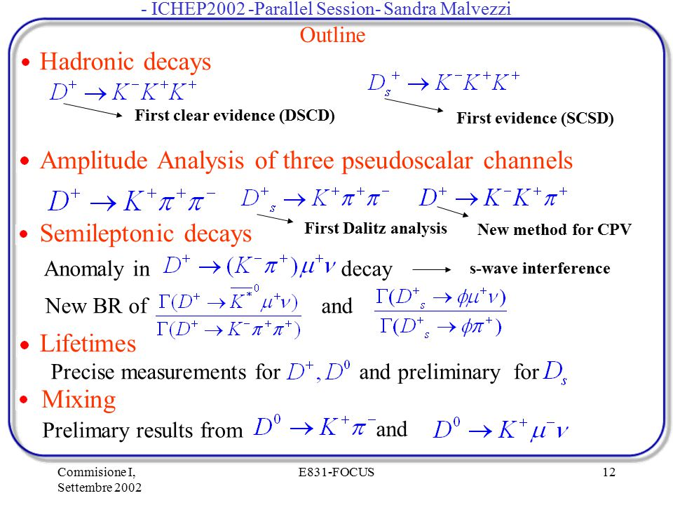 Commisione I, Settembre 2002 E831-FOCUS12 Outline Hadronic decays Amplitude Analysis of three pseudoscalar channels Semileptonic decays Anomaly in decay New BR of and Lifetimes Precise measurements for and preliminary for First clear evidence (DSCD) First evidence (SCSD) First Dalitz analysis New method for CPV s-wave interference Mixing Prelimary results from and - ICHEP2002 -Parallel Session- Sandra Malvezzi