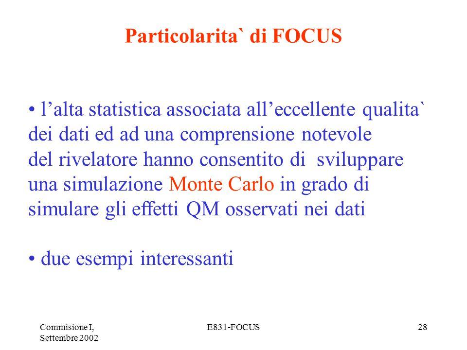 Commisione I, Settembre 2002 E831-FOCUS28 Particolarita` di FOCUS l'alta statistica associata all'eccellente qualita` dei dati ed ad una comprensione notevole del rivelatore hanno consentito di sviluppare una simulazione Monte Carlo in grado di simulare gli effetti QM osservati nei dati due esempi interessanti