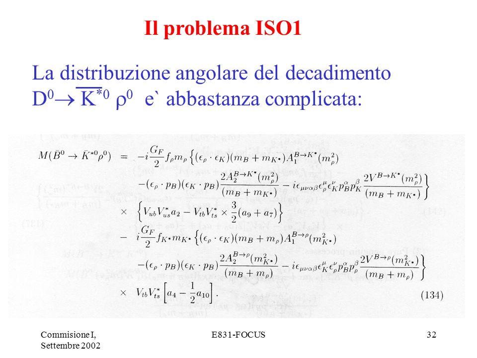 Commisione I, Settembre 2002 E831-FOCUS32 Il problema ISO1 La distribuzione angolare del decadimento D 0  K *0  0 e` abbastanza complicata: