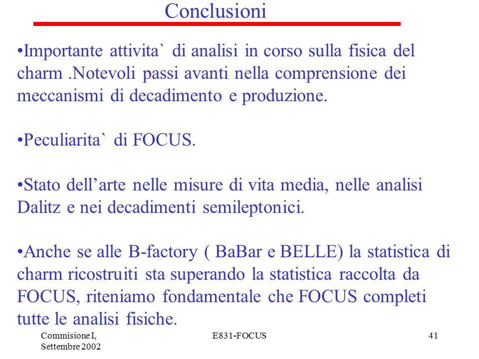 Commisione I, Settembre 2002 E831-FOCUS41 Conclusioni Importante attivita` di analisi in corso sulla fisica del charm.Notevoli passi avanti nella comprensione dei meccanismi di decadimento e produzione.