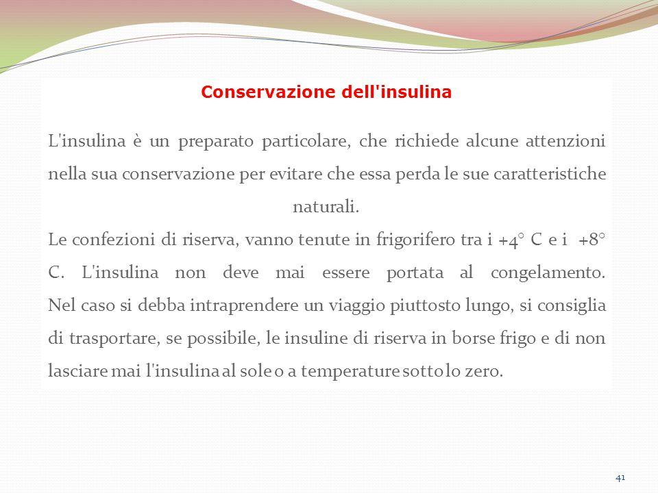 41 Conservazione dell'insulina L'insulina è un preparato particolare, che richiede alcune attenzioni nella sua conservazione per evitare che essa perd