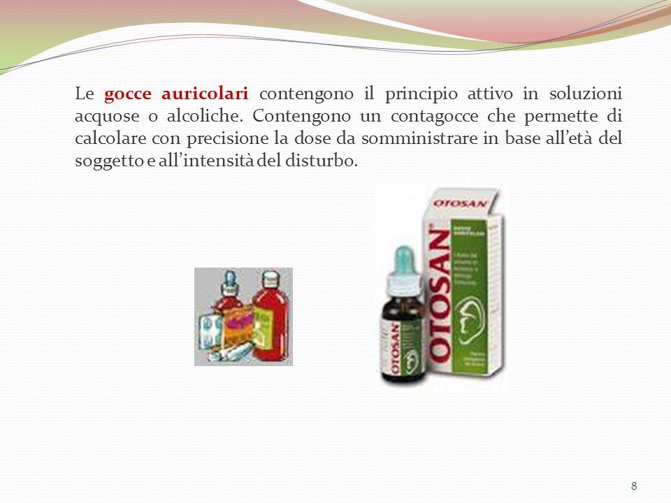 8 Le gocce auricolari contengono il principio attivo in soluzioni acquose o alcoliche. Contengono un contagocce che permette di calcolare con precisio