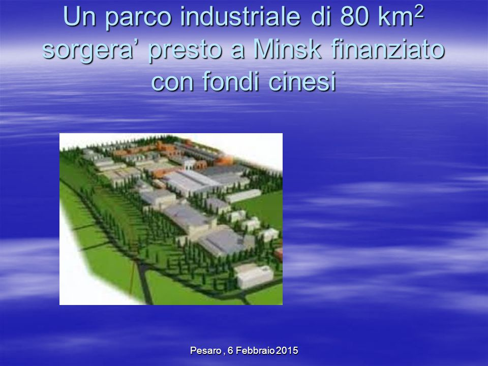 Pesaro, 6 Febbraio 2015 Un parco industriale di 80 km 2 sorgera' presto a Minsk finanziato con fondi cinesi
