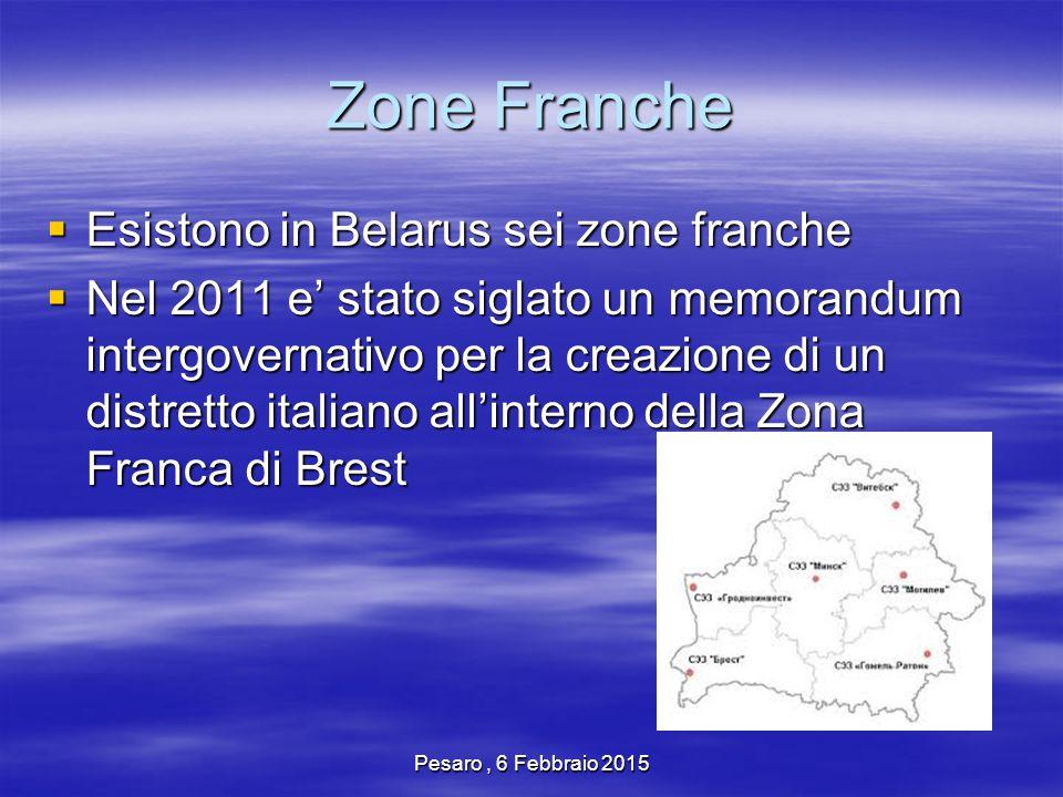 Pesaro, 6 Febbraio 2015 Zone Franche  Esistono in Belarus sei zone franche  Nel 2011 e' stato siglato un memorandum intergovernativo per la creazione di un distretto italiano all'interno della Zona Franca di Brest
