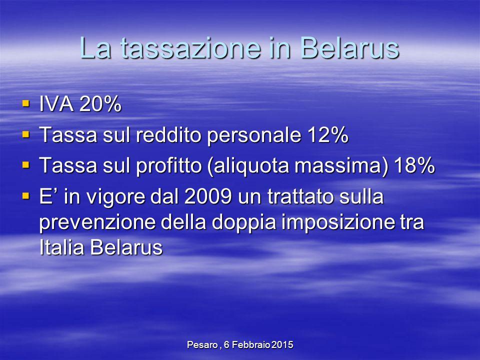 Pesaro, 6 Febbraio 2015 La tassazione in Belarus  IVA 20%  Tassa sul reddito personale 12%  Tassa sul profitto (aliquota massima) 18%  E' in vigore dal 2009 un trattato sulla prevenzione della doppia imposizione tra Italia Belarus