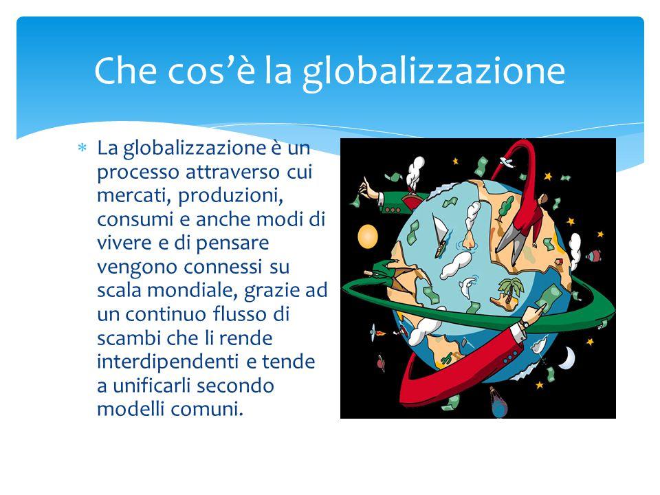  La globalizzazione è un processo attraverso cui mercati, produzioni, consumi e anche modi di vivere e di pensare vengono connessi su scala mondiale, grazie ad un continuo flusso di scambi che li rende interdipendenti e tende a unificarli secondo modelli comuni.