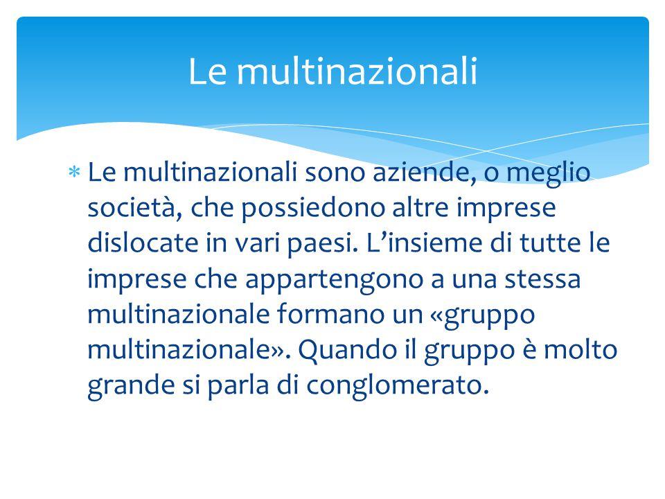  Le multinazionali sono aziende, o meglio società, che possiedono altre imprese dislocate in vari paesi.