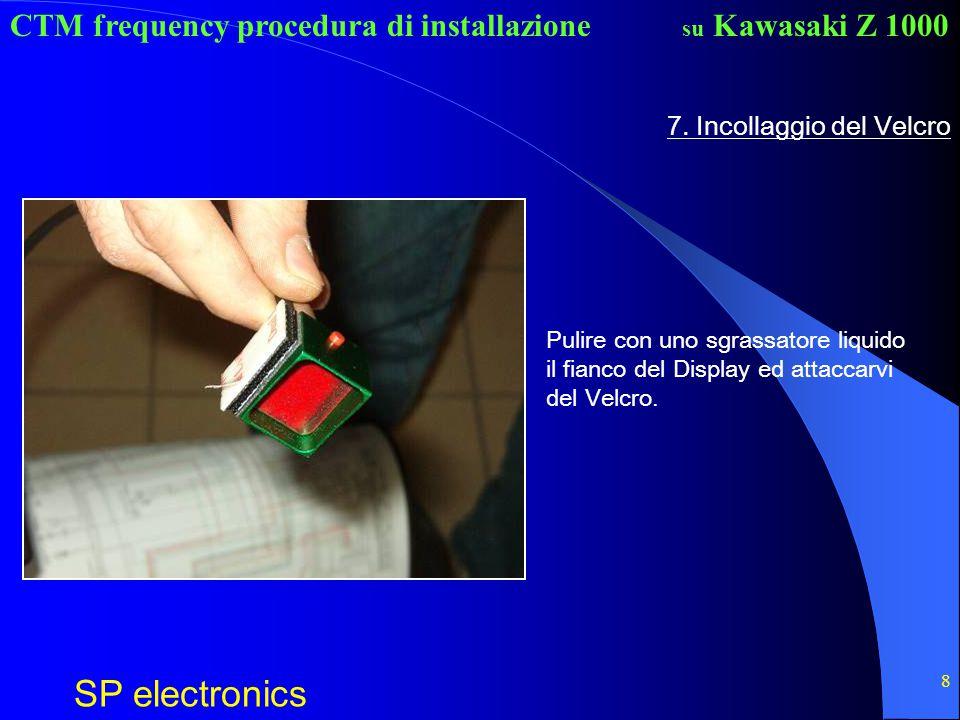 CTM frequency procedura di installazione SP electronics su Kawasaki Z 1000 8 7. Incollaggio del Velcro Pulire con uno sgrassatore liquido il fianco de