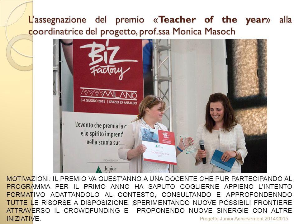 L'assegnazione del premio «Teacher of the year» alla coordinatrice del progetto, prof.ssa Monica Masoch MOTIVAZIONI: IL PREMIO VA QUEST'ANNO A UNA DOCENTE CHE PUR PARTECIPANDO AL PROGRAMMA PER IL PRIMO ANNO HA SAPUTO COGLIERNE APPIENO L'INTENTO FORMATIVO ADATTANDOLO AL CONTESTO, CONSULTANDO E APPROFONDENNDO TUTTE LE RISORSE A DISPOSIZIONE, SPERIMENTANDO NUOVE POSSIBILI FRONTIERE ATTRAVERSO IL CROWDFUNDING E PROPONENDO NUOVE SINERGIE CON ALTRE INIZIATIVE.