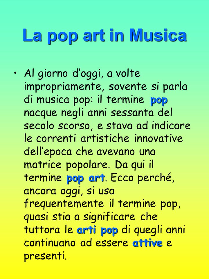 La pop art in Musica pop pop art arti pop attiveAl giorno d'oggi, a volte impropriamente, sovente si parla di musica pop: il termine pop nacque negli anni sessanta del secolo scorso, e stava ad indicare le correnti artistiche innovative dell'epoca che avevano una matrice popolare.