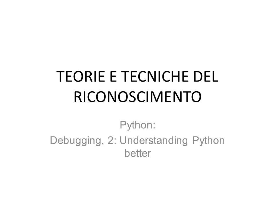 TEORIE E TECNICHE DEL RICONOSCIMENTO Python: Debugging, 2: Understanding Python better