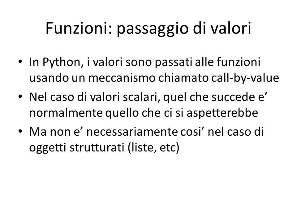 Funzioni: passaggio di valori In Python, i valori sono passati alle funzioni usando un meccanismo chiamato call-by-value Nel caso di valori scalari, quel che succede e' normalmente quello che ci si aspetterebbe Ma non e' necessariamente cosi' nel caso di oggetti strutturati (liste, etc)