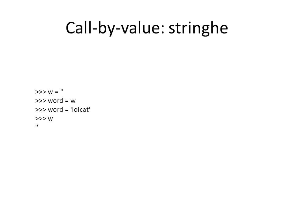 Call-by-value: stringhe >>> w = '' >>> word = w >>> word = 'lolcat' >>> w ''