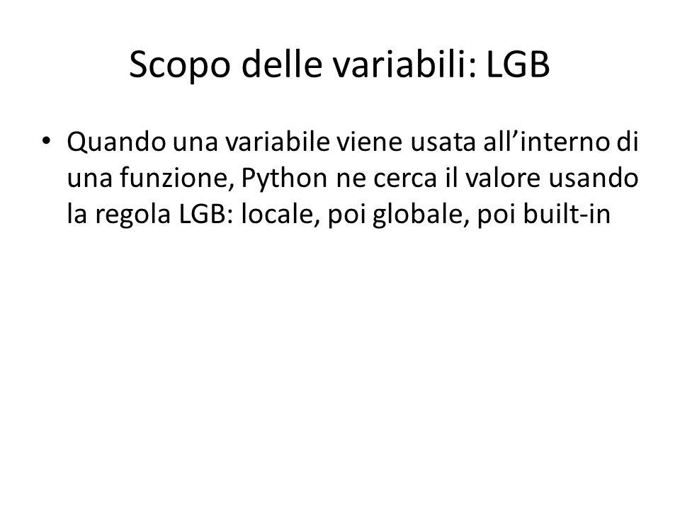 Scopo delle variabili: LGB Quando una variabile viene usata all'interno di una funzione, Python ne cerca il valore usando la regola LGB: locale, poi globale, poi built-in