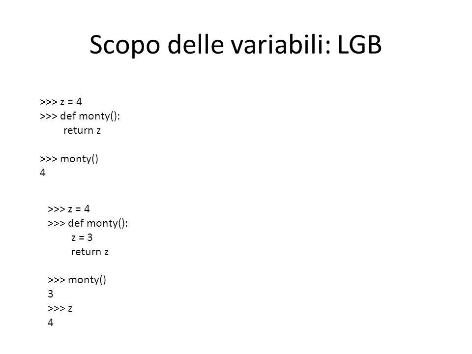 Scopo delle variabili: LGB >>> z = 4 >>> def monty(): return z >>> monty() 4 >>> z = 4 >>> def monty(): z = 3 return z >>> monty() 3 >>> z 4