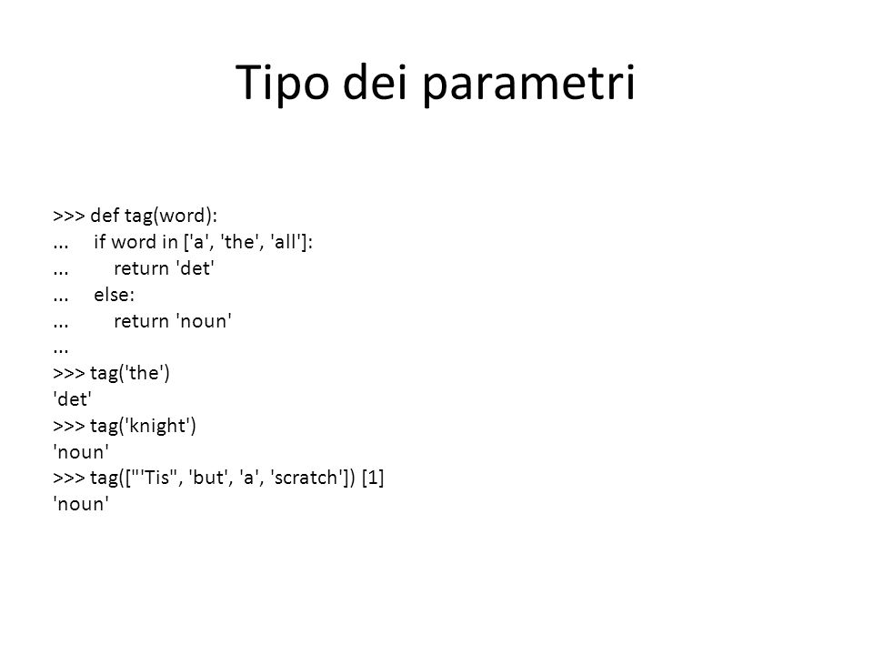 Tipo dei parametri >>> def tag(word):... if word in ['a', 'the', 'all']:... return 'det'... else:... return 'noun'... >>> tag('the') 'det' >>> tag('kn