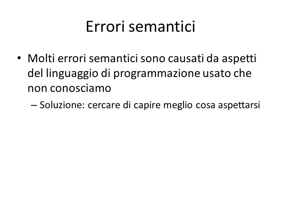 Errori semantici Molti errori semantici sono causati da aspetti del linguaggio di programmazione usato che non conosciamo – Soluzione: cercare di capire meglio cosa aspettarsi