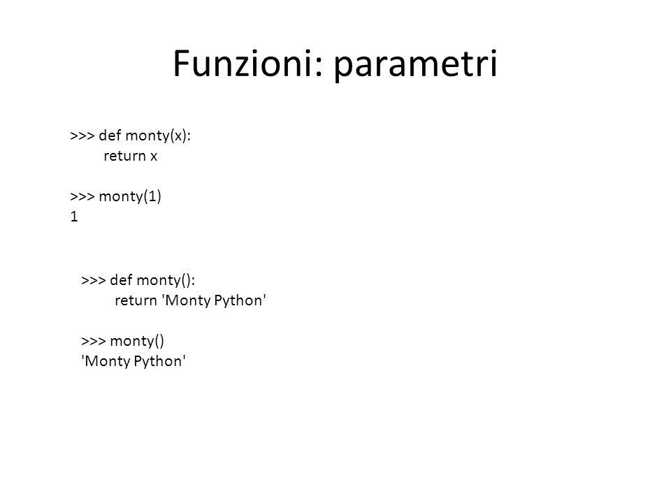 Funzioni: parametri >>> def monty(x): return x >>> monty(1) 1 >>> def monty(): return Monty Python >>> monty() Monty Python