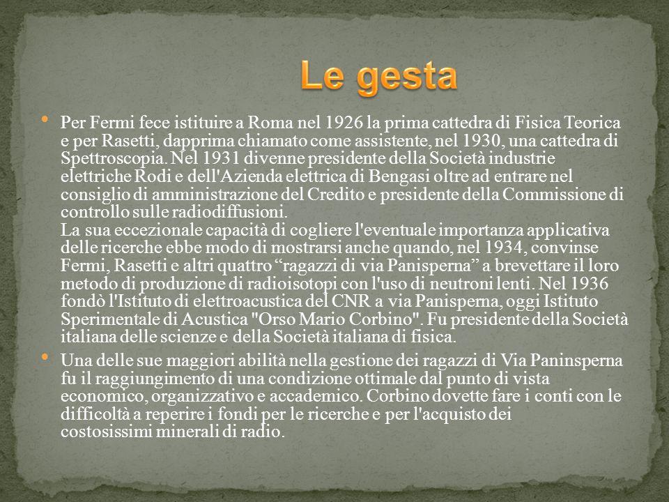 Per Fermi fece istituire a Roma nel 1926 la prima cattedra di Fisica Teorica e per Rasetti, dapprima chiamato come assistente, nel 1930, una cattedra di Spettroscopia.