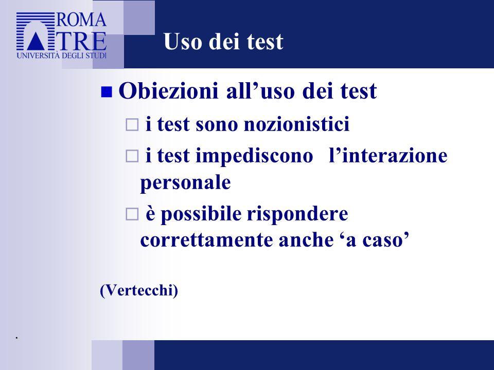 Uso dei test Obiezioni all'uso dei test  i test sono nozionistici  i test impediscono l'interazione personale  è possibile rispondere correttamente anche 'a caso' (Vertecchi).