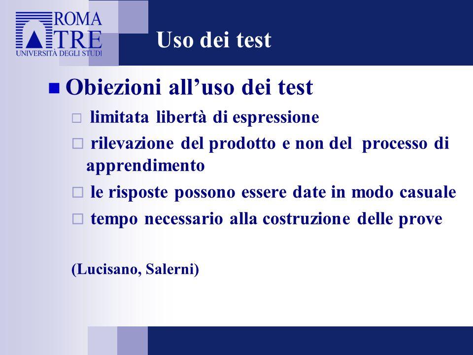 Uso dei test Obiezioni all'uso dei test  limitata libertà di espressione  rilevazione del prodotto e non del processo di apprendimento  le risposte possono essere date in modo casuale  tempo necessario alla costruzione delle prove (Lucisano, Salerni)