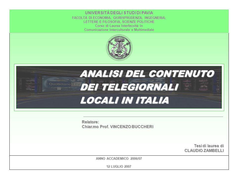 ANALISI DEL CONTENUTO DEI TELEGIORNALI LOCALI IN ITALIA UNIVERSITÀ DEGLI STUDI DI PAVIA FACOLTÀ DI ECONOMIA, GIURISPRUDENZA, INGEGNERIA, LETTERE E FILOSOFIA, SCIENZE POLITICHE Corso di Laurea Interfacoltà in Comunicazione Interculturale e Multimediale ANNO ACCADEMICO 2006/07 12 LUGLIO 2007 Relatore: Chiar.mo Prof.