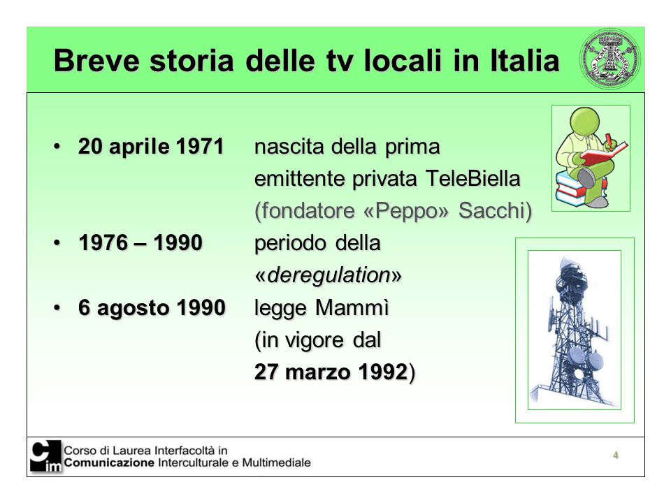 4 Breve storia delle tv locali in Italia 20 aprile 1971 nascita della prima20 aprile 1971 nascita della prima emittente privata TeleBiella (fondatore «Peppo» Sacchi) 1976 – 1990periodo della1976 – 1990periodo della «deregulation» 6 agosto 1990 legge Mammì6 agosto 1990 legge Mammì (in vigore dal 27 marzo 1992)