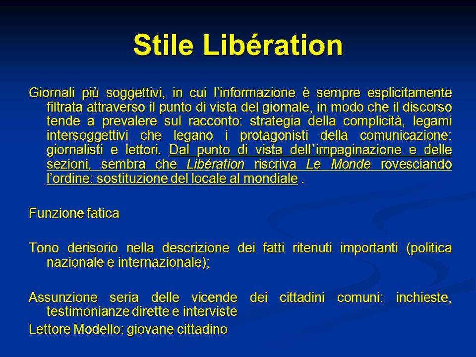 Stile Libération Giornali più soggettivi, in cui l'informazione è sempre esplicitamente filtrata attraverso il punto di vista del giornale, in modo che il discorso tende a prevalere sul racconto: strategia della complicità, legami intersoggettivi che legano i protagonisti della comunicazione: giornalisti e lettori.